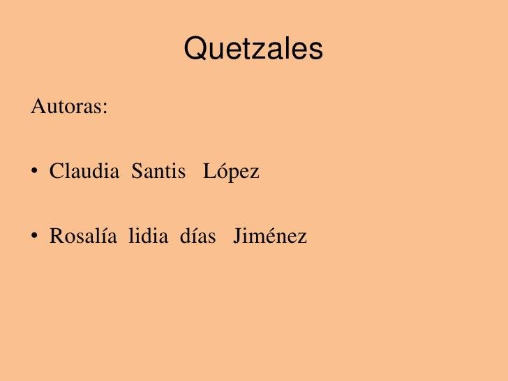 Quetzales<br />Autoras:<br />Claudia  Santis   López<br />Rosalía  lidia  días   Jiménez   <br />