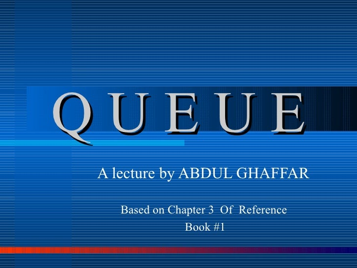 Q U E U E A lecture by ABDUL GHAFFAR  Based on Chapter 3  Of  Reference  Book #1