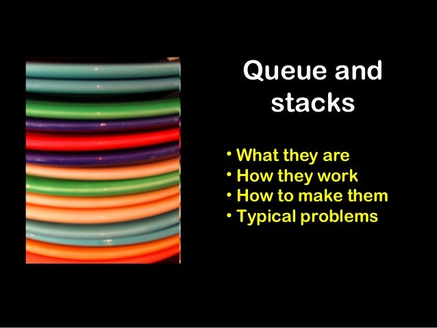 Queue and stacks • What they are • How they work • How to make them • Typical problems