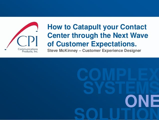 ONE SYSTEMS COMPLEX How to Catapult your Contact Center through the Next Wave of Customer Expectations. Steve McKinney – C...