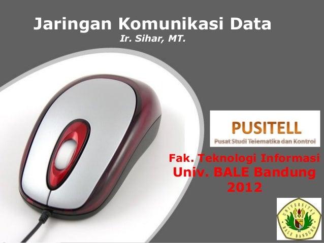 Jaringan Komunikasi Data Ir. Sihar, MT.  Fak. Teknologi Informasi  Univ. BALE Bandung 2012  Powerpoint Templates  Page 1
