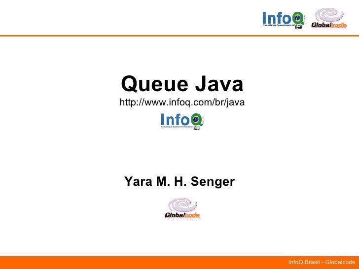 Queue Java http://www.infoq.com/br/java      Yara M. H. Senger                                    InfoQ Brasil - Globalcode