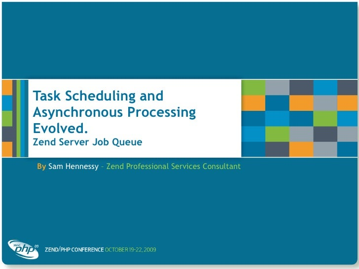 Task Scheduling and Asynchronous Processing Evolved.  Zend Server Job Queue By   Sam Hennessy  – Zend Professional Service...