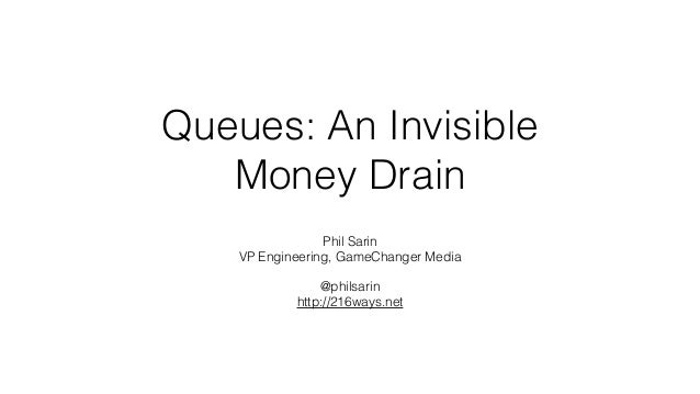 Queues: An Invisible Money Drain Phil Sarin VP Engineering, GameChanger Media @philsarin http://216ways.net
