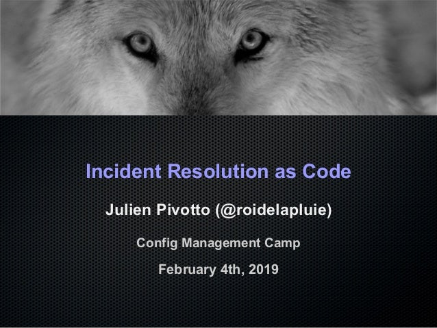 Incident Resolution as Code Julien Pivotto (@roidelapluie) Config Management Camp February 4th, 2019