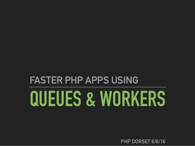 QUEUES & WORKERS FASTER PHP APPS USING PHP DORSET 6/6/16