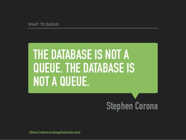 THE DATABASE IS NOT A QUEUE. THE DATABASE IS NOT A QUEUE. Stephen Corona WHAT TO QUEUE https://www.scalingphpbook.com
