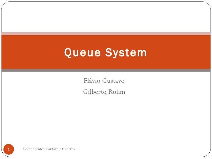Flávio Gustavo Gilberto Rolim Componentes: Gustavo e Gilberto Queue System