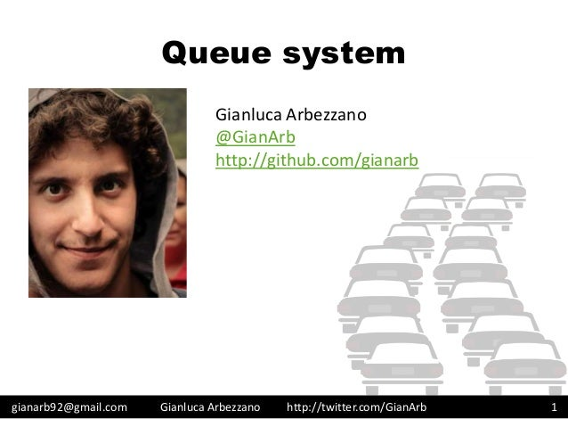 http://twitter.com/GianArb Queue system gianarb92@gmail.com Gianluca Arbezzano 1 Gianluca Arbezzano @GianArb http://github...
