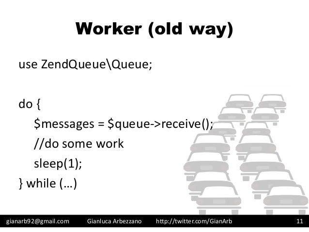 http://twitter.com/GianArb Worker (old way) use ZendQueueQueue; do { $messages = $queue->receive(); //do some work sleep(1...