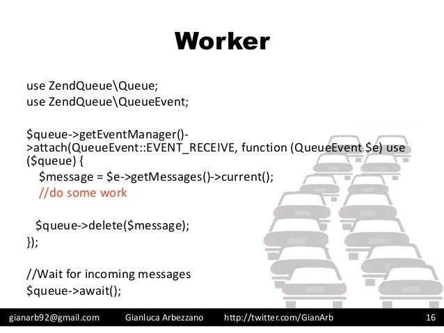 http://twitter.com/GianArb Worker use ZendQueueQueue; use ZendQueueQueueEvent; $queue->getEventManager()- >attach(QueueEve...