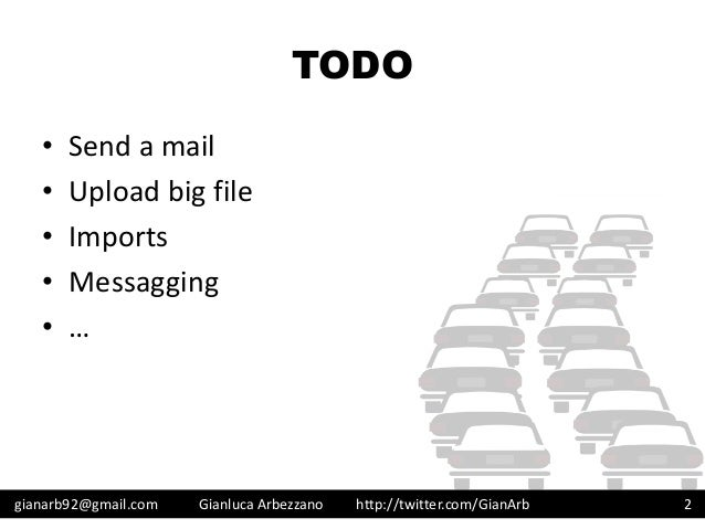 http://twitter.com/GianArb TODO • Send a mail • Upload big file • Imports • Messagging • … gianarb92@gmail.com Gianluca Ar...