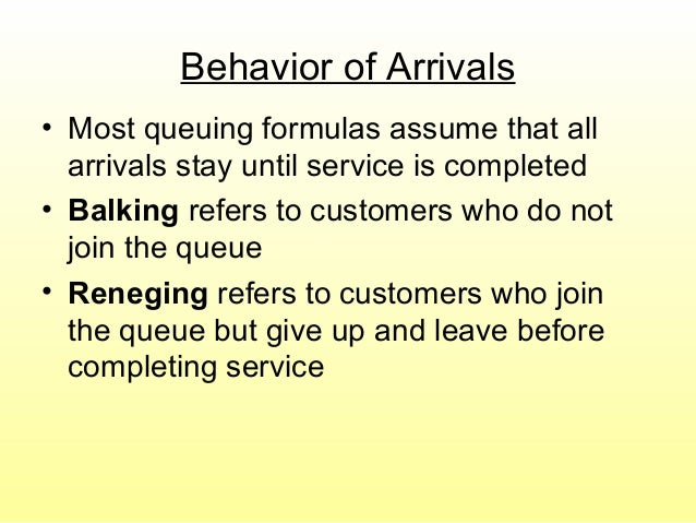 Behavior of Arrivals • Most queuing formulas assume that all arrivals stay until service is completed • Balking refers to ...