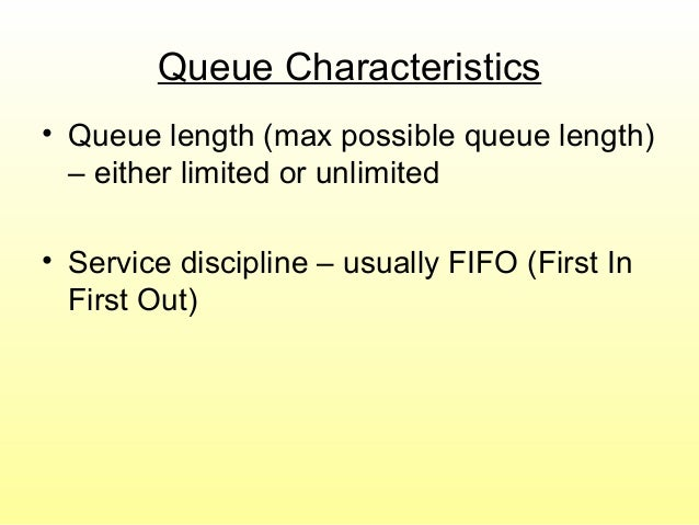 Queue Characteristics • Queue length (max possible queue length) – either limited or unlimited • Service discipline – usua...