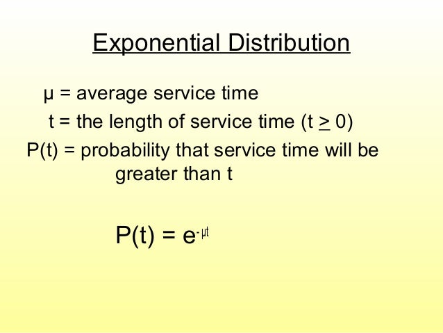 Exponential Distribution μ = average service time t = the length of service time (t > 0) P(t) = probability that service t...