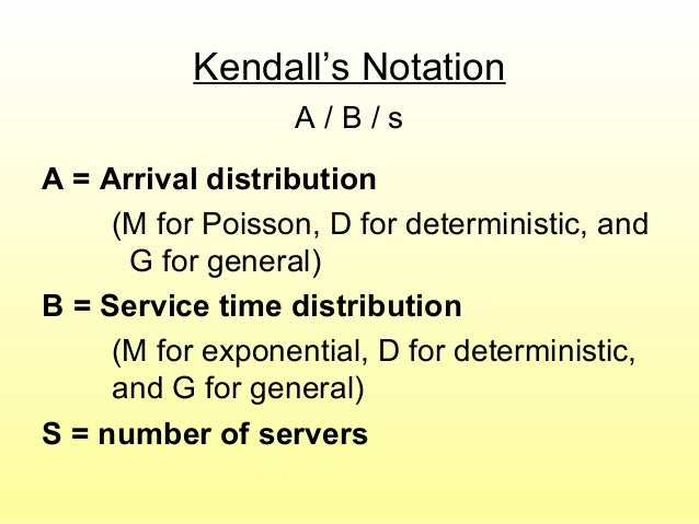 Kendall's Notation A / B / s A = Arrival distribution (M for Poisson, D for deterministic, and G for general) B = Service ...