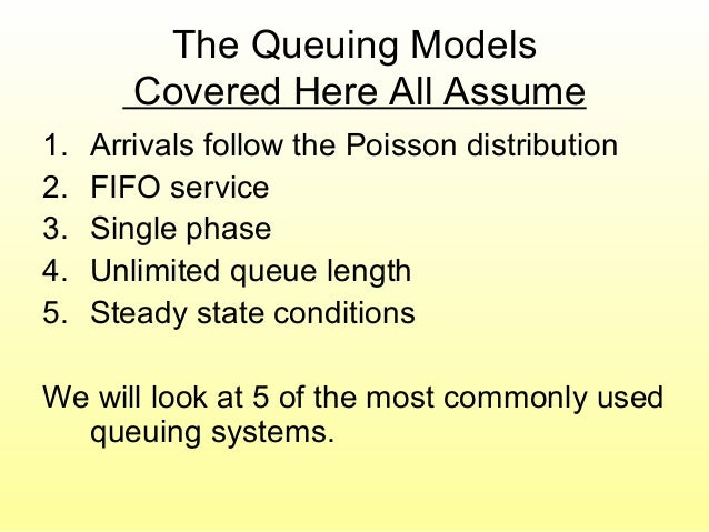 The Queuing Models Covered Here All Assume 1. Arrivals follow the Poisson distribution 2. FIFO service 3. Single phase 4. ...