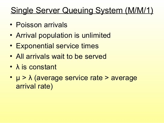 Single Server Queuing System (M/M/1) • Poisson arrivals • Arrival population is unlimited • Exponential service times • Al...