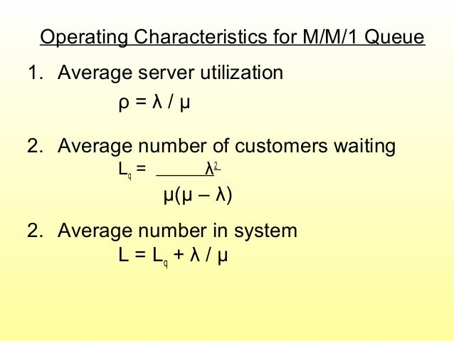 Operating Characteristics for M/M/1 Queue 1. Average server utilization ρ = λ / μ 2. Average number of customers waiting L...