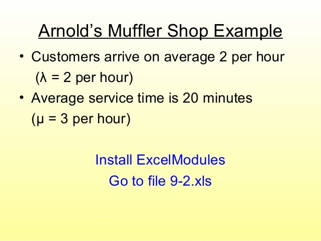 Arnold's Muffler Shop Example • Customers arrive on average 2 per hour (λ = 2 per hour) • Average service time is 20 minut...