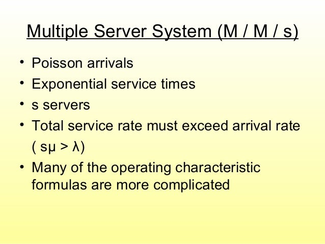 Multiple Server System (M / M / s) • Poisson arrivals • Exponential service times • s servers • Total service rate must ex...