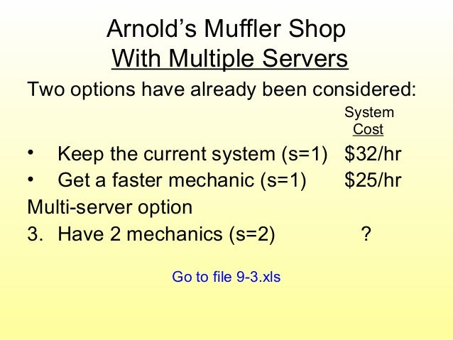 Arnold's Muffler Shop With Multiple Servers Two options have already been considered: System Cost • Keep the current syste...