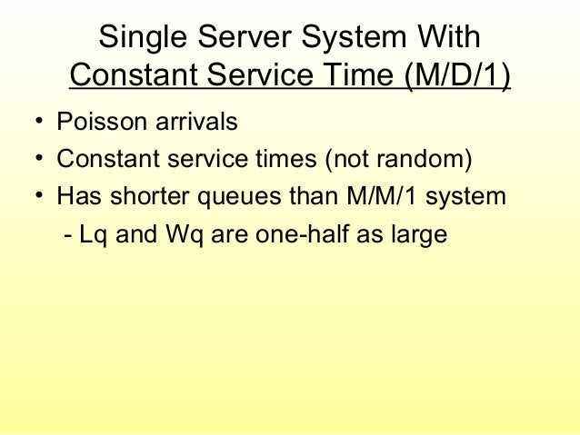 Single Server System With Constant Service Time (M/D/1) • Poisson arrivals • Constant service times (not random) • Has sho...