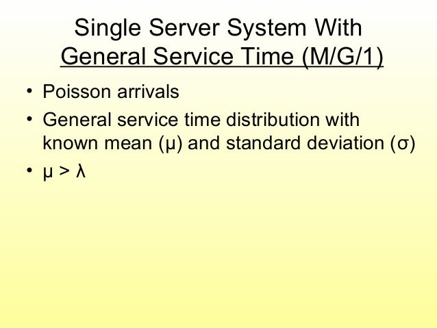 Single Server System With General Service Time (M/G/1) • Poisson arrivals • General service time distribution with known m...