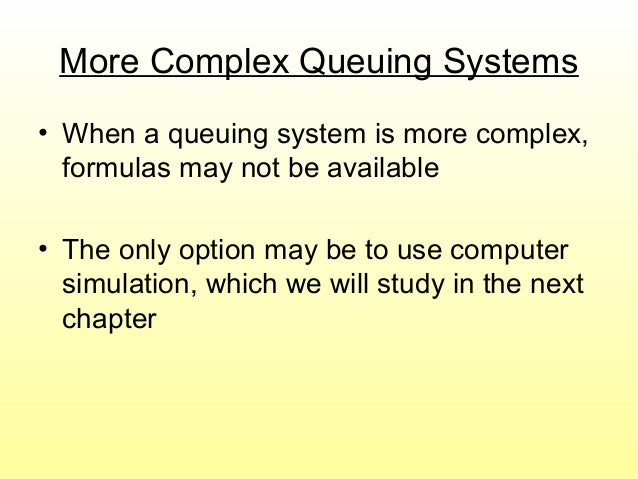 More Complex Queuing Systems • When a queuing system is more complex, formulas may not be available • The only option may ...