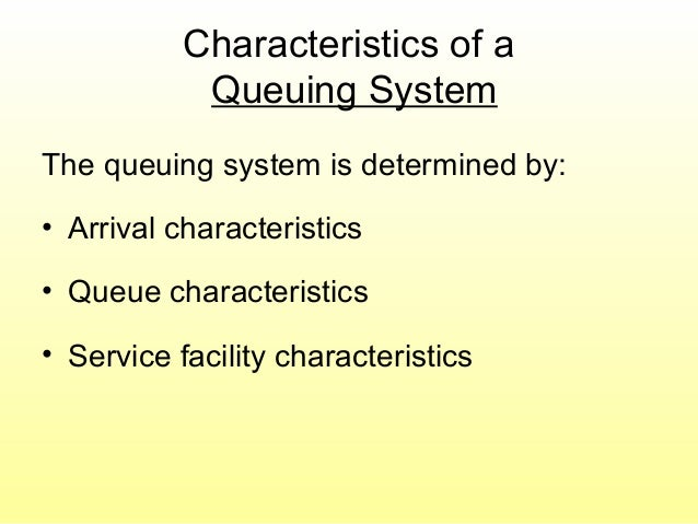 Characteristics of a Queuing System The queuing system is determined by: • Arrival characteristics • Queue characteristics...