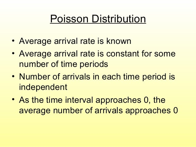 Poisson Distribution • Average arrival rate is known • Average arrival rate is constant for some number of time periods • ...