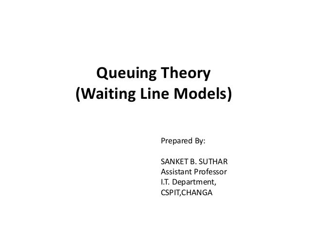Queuing Theory (Waiting Line Models) Prepared By: SANKET B. SUTHAR Assistant Professor I.T. Department, CSPIT,CHANGA