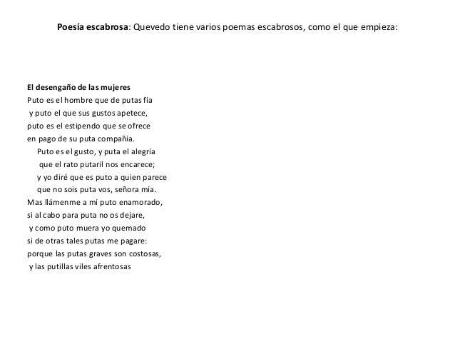 Poesía escabrosa: Quevedo tiene varios poemas escabrosos, como el que empieza: El desengaño de las mujeres Puto es el homb...