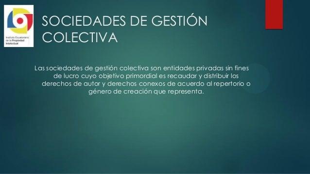 SOCIEDADES DE GESTIÓN COLECTIVA Las sociedades de gestión colectiva son entidades privadas sin fines de lucro cuyo objetiv...