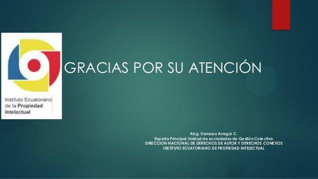 Abg. Vanessa Arregui C. Experta Principal Unidad de sociedades de Gestión Colectiva DIRECCION NACIONAL DE DERECHOS DE AUTO...