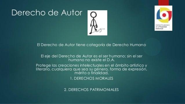 Derecho de Autor El Derecho de Autor tiene categoría de Derecho Humano El eje del Derecho de Autor es el ser humano; sin e...