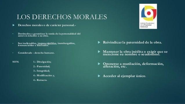LOS DERECHOS MORALES  Derechos morales o de carácter personal.- • Destinados a garantizar la tutela de la personalidad de...
