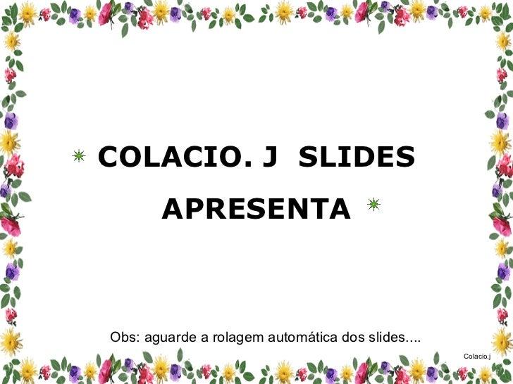 COLACIO. J  SLIDES APRESENTA Obs: aguarde a rolagem automática dos slides....