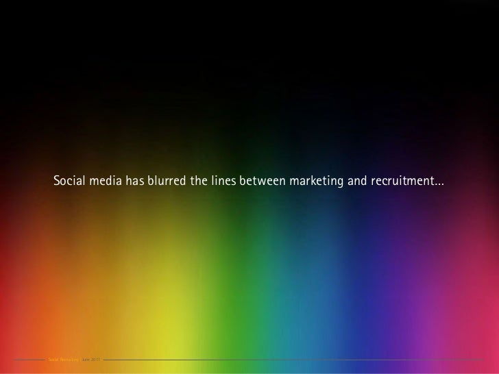 Social media has blurred the lines between marketing and recruitment…Social Recruiting | June 2011
