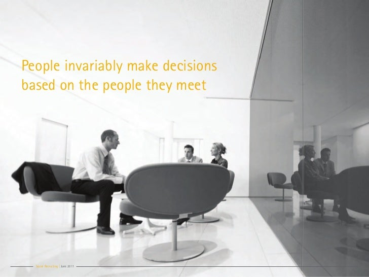 People invariably make decisionsbased on the people they meet  Social Recruiting | June 2011