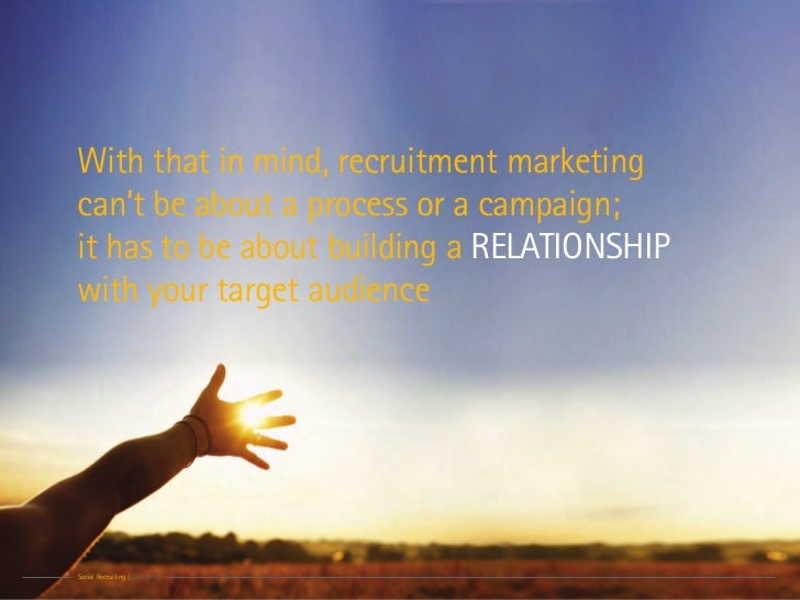With that in mind, recruitment marketingcan't be about a process or a campaign;it has to be about building a RELATIONSHIPw...