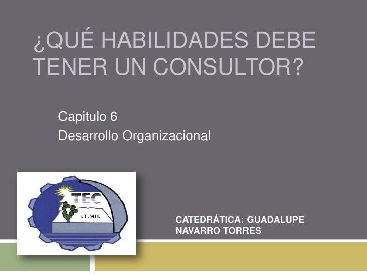 ¿Qué habilidades debe tener un consultor?<br />Capitulo 6<br />Desarrollo Organizacional<br />CATEDRÁTICA: GUADALUPE NAVAR...