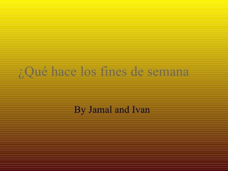 ¿Qué hace los fines de semana  By Jamal and Ivan