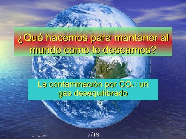 ¿Qué hacemos para mantener al¿Qué hacemos para mantener al mundo como lo deseamos?mundo como lo deseamos? La contaminación...