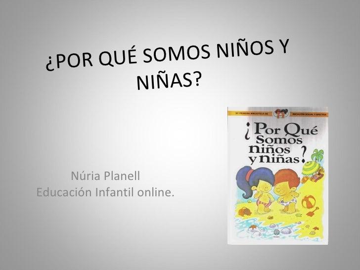 ¿POR QUÉ SOMOS NIÑOS Y NIÑAS? Núria Planell Educación Infantil online.