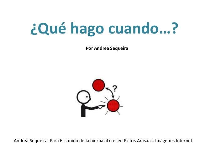 ¿Qué hago cuando…? Andrea Sequeira. Para El sonido de la hierba al crecer. Pictos Arasaac. Imágenes Internet Por Andrea Se...
