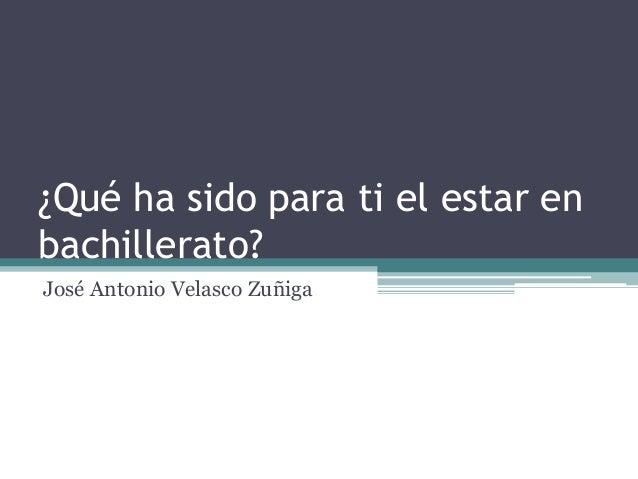 ¿Qué ha sido para ti el estar en bachillerato? José Antonio Velasco Zuñiga