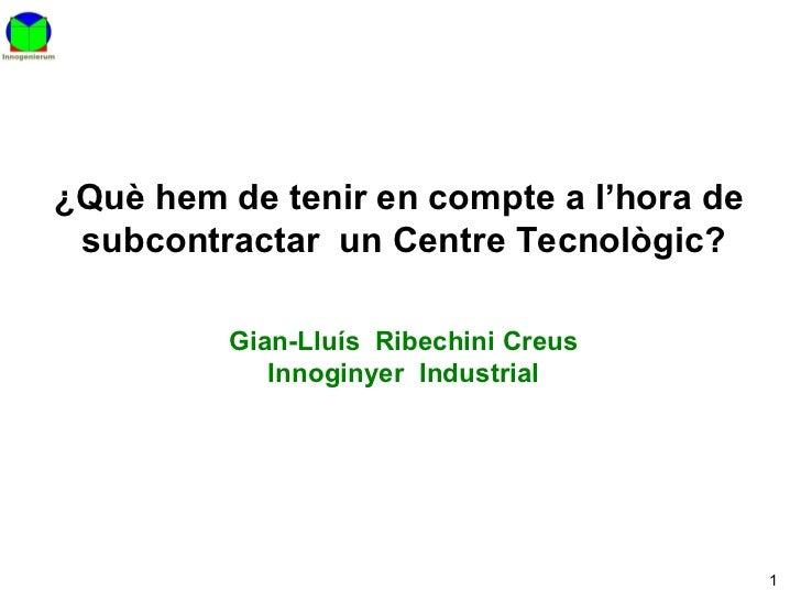¿Què hem de tenir en compte a l'hora de  subcontractar  un Centre Tecnològic? Gian-Lluís  Ribechini Creus Innoginyer  Indu...