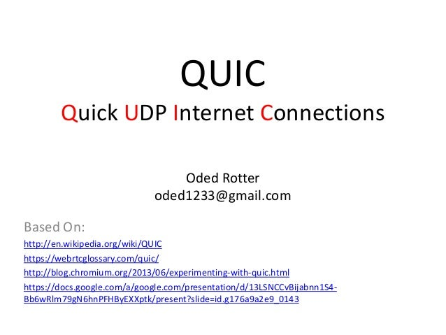 QUIC Quick UDP Internet Connections Oded Rotter oded1233@gmail.com Based On: http://en.wikipedia.org/wiki/QUIC https://web...