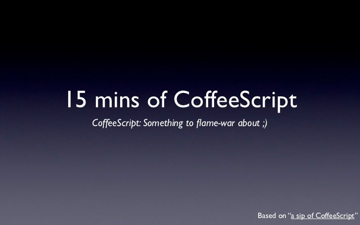 "15 mins of CoffeeScript  CoffeeScript: Something to flame-war about ;)                                           Based on ""..."
